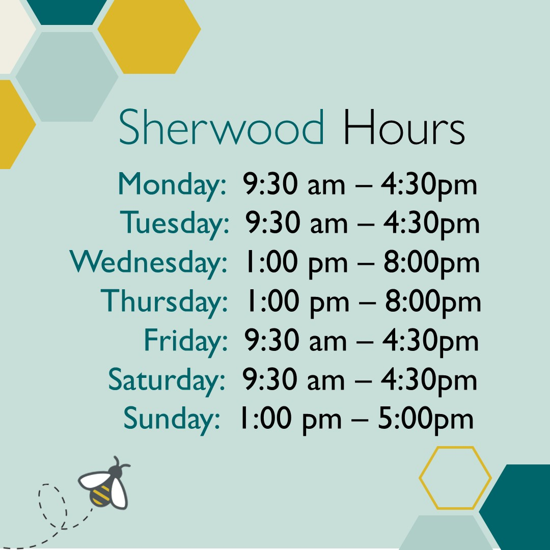 Sherwood Hours, Monday 9:30 to 4:30, Tuesday 9:30 to 4:30, Wednesday 1pm to 8pm, Thursday 1pm to 8pm, Friday 9:30 am to 4:30 pm, Saturday 9:30 am to 4:30 pm, Sunday closed