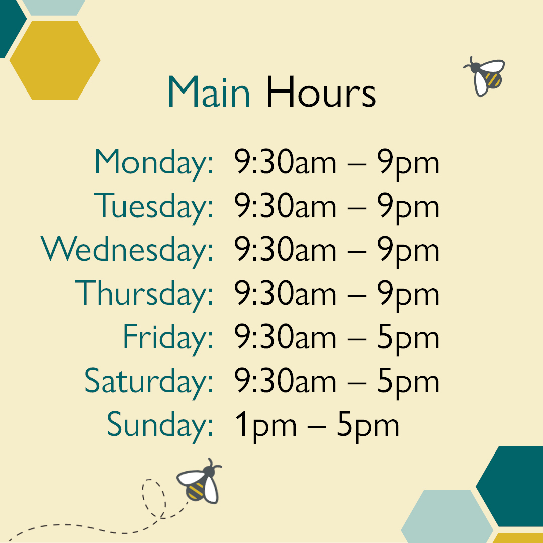 Main Hours, Monday 9:30am to 9pm, Tuesday 9:30 am to 9pm, Wednesday 9:30am to 9pm, Thursday 9:30am to 9pm, Friday 9:30 am to 5 pm, Saturday 9:30 am to 5 pm, Sunday 1pm to 5pm